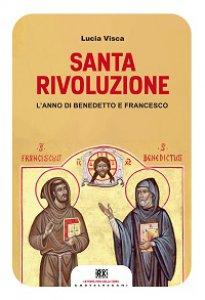 Copertina di 'Santa rivoluzione. L'anno di Benedetto e Francesco'
