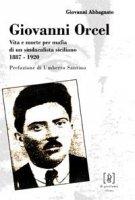 Giovanni Orcel. Vita e morte per mafia di un sindacalista siciliano 1887-1920 - Abbagnato Giovanni