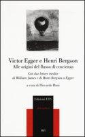Alle origini del flusso di coscienza. Con due lettere inedite di William James e di Henri Bergson a Egger - Egger Victor, Bergson Henri