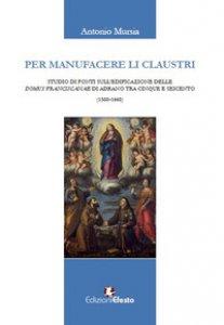 Copertina di 'Per manufacere li claustri. Studio di fonti sulla fondazione delle domus franciscanae di Adrano tra Cinque e Seicento'