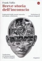 Breve storia dell'inconscio. Esploratori della mente nascosta da Leibniz a Hitchcock - Tallis Frank