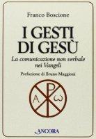 I gesti di Gesù. La comunicazione non verbale nei vangeli - Boscione Franco