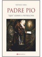 """Padre Pio. """"Quei"""" giorni a Pietrelcina - Raffaella Iaria"""