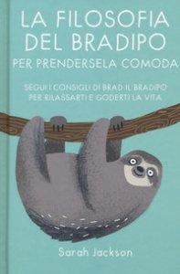 Copertina di 'La filosofia del bradipo per prendersela comoda. Segui i consigli di Brad il bradipo per rilassarti e goderti la vita'