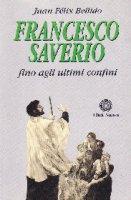 Francesco Saverio. Fino agli ultimi confini - Bellido Juan F.