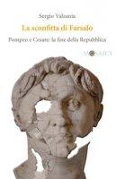 La sconfitta di Farsalo. Pompeo e Cesare: la fine della Repubblica - Valzania Sergio