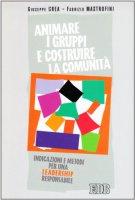 Animare i gruppi e costruire le comunità. Indicazioni e metodi per una leadership responsabile - Crea Giuseppe, Mastrofini Fabrizio