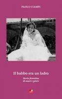 Il babbo era un ladro. Storia fiorentina di amori e galere - Ciampi Paolo