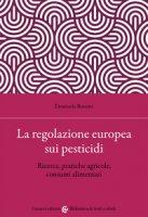 La regolazione europea sui pesticidi. Ricerca, pratiche agricole, consumi alimentari - Bozzini Emanuela