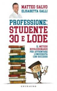 Copertina di 'Professione: studente 30 e lode. Il metodo rivoluzionario per affrontare l'università con successo'