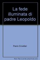 La fede illuminata di padre Leopoldo - Crivellari Paolo