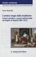 L' ombra lunga della tradizione. Cultura giuridica e prassi matrimoniale nel Regno di Napoli (1809-1815) - Mastrolia Paola