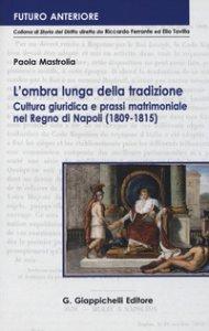 Copertina di 'L' ombra lunga della tradizione. Cultura giuridica e prassi matrimoniale nel Regno di Napoli (1809-1815)'