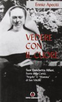 Vedere con il cuore. suor Enrichetta Alfieri, suora della carità, «angelo» e «mamma» di San Vittore - Apeciti Ennio
