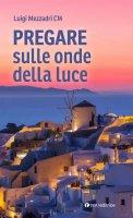Pregare sulle onde della luce - Luigi Mezzadri
