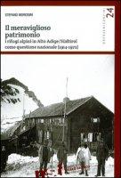 Il meraviglioso patrimonio. I rifugi alpini in Alto Adige/Südtirol come questione nazionale (1914-1972) - Morosini Stefano