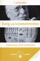 Jung e lo sciamanesimo. L'anima fra psicanalisi e sciamanesimo - Smith C. Michael