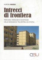 Intrecci di frontiera. Percorsi, speranza e incertezze nelle migrazioni tra Eritrea ed Etiopia - Massa Aurora