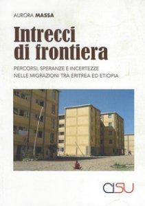 Copertina di 'Intrecci di frontiera. Percorsi, speranza e incertezze nelle migrazioni tra Eritrea ed Etiopia'