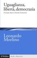 Uguaglianza, libertà, democrazia. L'Europa dopo la Grande recessione - Morlino Leonardo