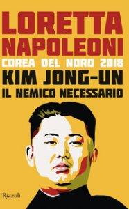 Copertina di 'Kim Jong-un il nemico necessario. Corea del Nord 2018'