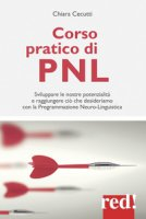 Corso pratico di PNL. Sviluppare le nostre potenzialità e raggiungere ciò che desideriamo con la programmazione neuro-linguistica - Cecutti Chiara