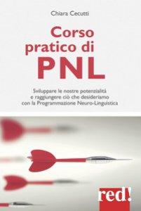 Copertina di 'Corso pratico di PNL. Sviluppare le nostre potenzialità e raggiungere ciò che desideriamo con la programmazione neuro-linguistica'