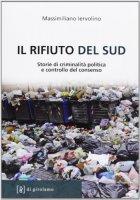 Rifiuto del Sud. Storie di criminalità politica e controllo del consenso (Il) - Massimiliano Iervolino