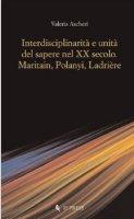 Interdisciplinarità e unità del sapere nel XX secolo. Maritain, Polanyi, Ladrière - Ascheri Valeria