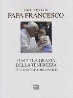 Dacci la grazia della tenerezza - Francesco I (Jorge Mario Bergoglio)