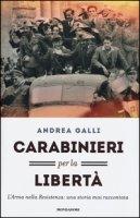 Carabinieri per la libertà. L'Arma nella Resistenza: una storia mai raccontata - Galli Andrea