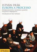 Europa a processo. Collaborazionismo, resistenza e giustizia fra guerra e dopoguerra - Deák István