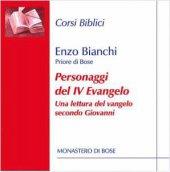 Personaggi del IV Evangelo. Una lettura del vangelo secondo Giovanni - Enzo Bianchi
