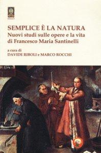Copertina di 'Semplice è la natura. Nuovi studi sulle opere e la vita di Francesco Maria Santinelli'
