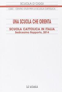 Copertina di 'Scuola cattolica in Italia. Sedicesimo rapporto, 2014: una scuola che orienta'
