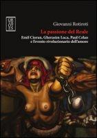 La passione del reale. Emil Cioran, Gherasim Luca, Paul Celan e l'evento rivoluzionario dell'amore - Rotiroti Giovanni