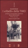 I «ribelli» della Timo. Storia di un gruppo sappista nella Resistenza. Parma, 1943-1945 - Manotti Brunella