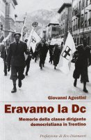 Eravamo la DC. Memorie della classe dirigente democristiana in Trentino - Giovanni Agostini