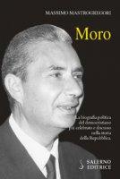 Moro. La biografia politica del democristiano più celebrato e discusso nella storia della Repubblica - Mastrogregori Massimo