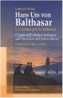 """Hans Urs von Balthasar: un'anima per la bellezza. Origini dell'estetica teologica nell'""""Apocalisse dell'anima tedesca"""" - Artusi Lorenzo"""