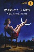 Il quadro mai dipinto - Bisotti Massimo