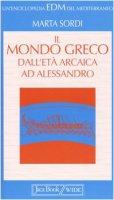Il mondo greco dall'età arcaica ad Alessandro - Sordi Marta