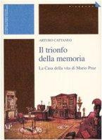 Il trionfo della memoria. La casa della vita di Mario Praz - Cattaneo Arturo