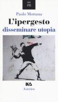 L' ipergesto. Disseminare utopia - Mottana Paolo