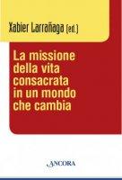 La missione della vita consacrata in un mondo che cambia - Larrañaga Xabier