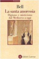 La santa anoressia. Digiuno e misticismo dal Medioevo a oggi - Bell Rudolph M.