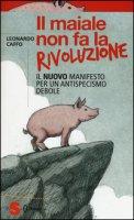 Il maiale non fa la rivoluzione. Il nuovo manifesto per un antispecismo debole - Caffo Leonardo