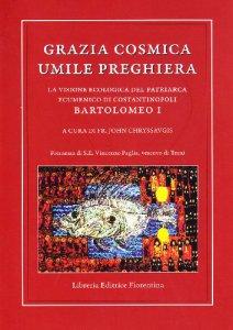 Copertina di 'Grazia cosmica. Umile preghiera. La visione ecologica del patriarca ecumenico di Costantinopoli Bartolomeo I'