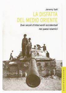 Copertina di 'Disfatta del Medio Oriente. Due secoli di interventi occidentali nei paesi islamici. (La)'