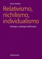 Relativismo, nichilismo, individualismo - Dario Antiseri